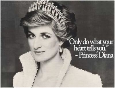 """Princess Diana : """"Only do what your heart tells you."""" Elton John : Candle in the wind Goodbye England's rose From a country lost without your soul Who'll miss the wings of your compassion More than you will ever know"""